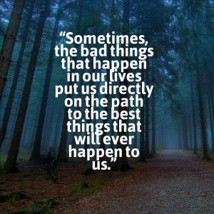 Sometimes, the bad things that happen in our lives put us directly on the path to the best things that will ever happen to us.